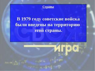 Страны В 1979 году советские войска были введены на территорию этой страны.