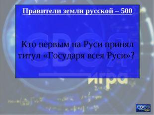 Правители земли русской – 500 Кто первым на Руси принял титул «Государя всея