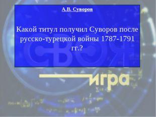 А.В. Суворов Какой титул получил Суворов после русско-турецкой войны 1787-179