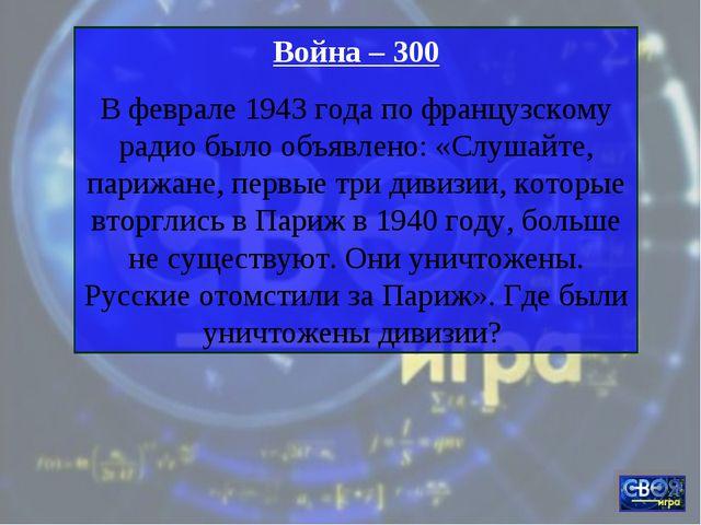 Война – 300 В феврале 1943 года по французскому радио было объявлено: «Слушай...