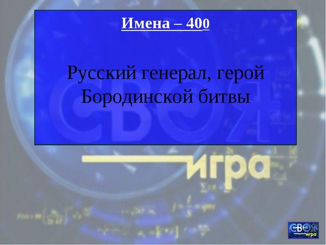 Имена – 400 Русский генерал, герой Бородинской битвы