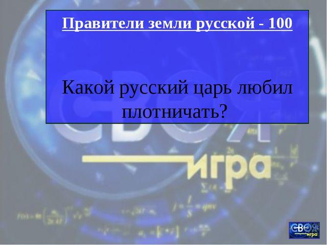Правители земли русской - 100 Какой русский царь любил плотничать?