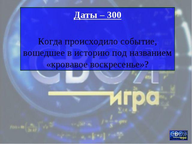Даты – 300 Когда происходило событие, вошедшее в историю под названием «крова...