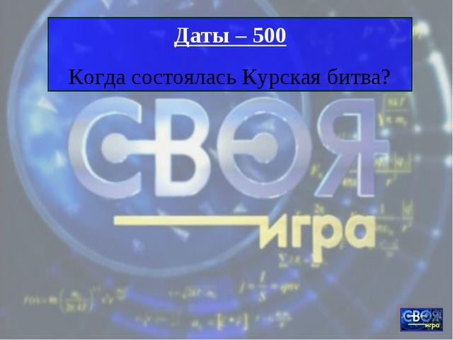 Даты – 500 Когда состоялась Курская битва?