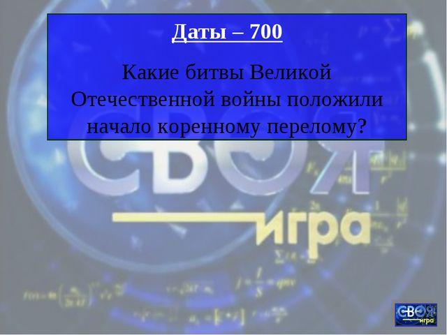 Даты – 700 Какие битвы Великой Отечественной войны положили начало коренному...