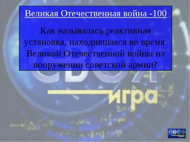 Великая Отечественная война -100 Как называлась реактивная установка, находив...