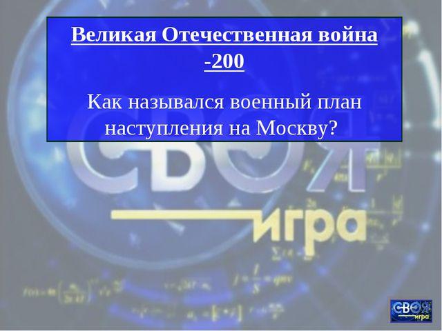 Великая Отечественная война -200 Как назывался военный план наступления на Мо...