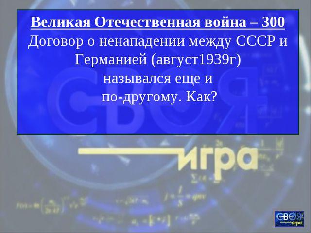 Великая Отечественная война – 300 Договор о ненападении между СССР и Германие...