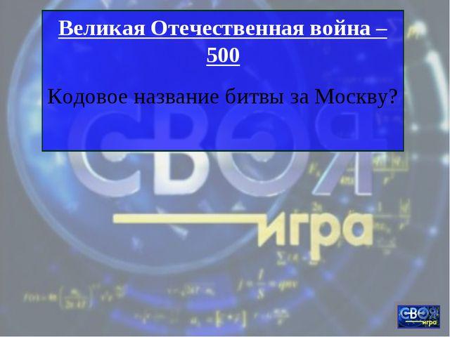 Великая Отечественная война – 500 Кодовое название битвы за Москву?