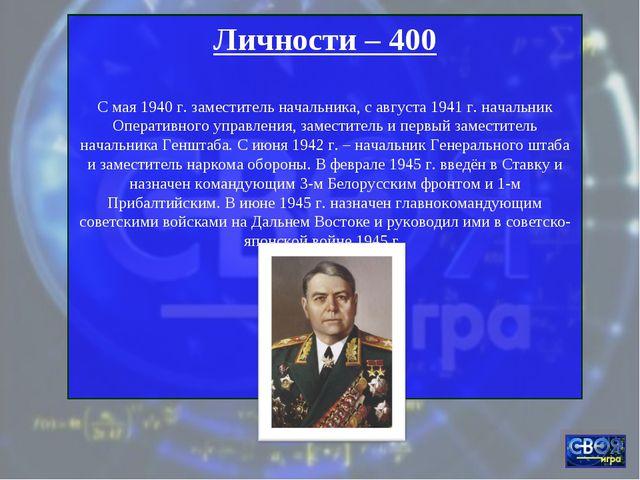 Личности – 400 С мая 1940 г. заместитель начальника, с августа 1941 г. началь...