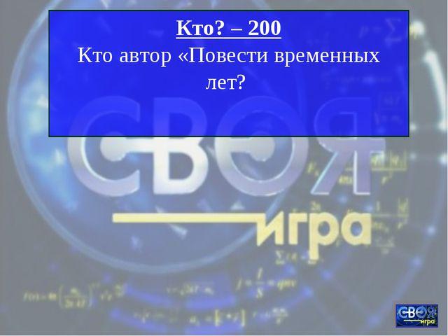 Кто? – 200 Кто автор «Повести временных лет?
