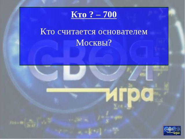 Кто ? – 700 Кто считается основателем Москвы?