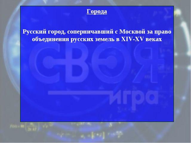 Города Русский город, соперничавший с Москвой за право объединения русских зе...