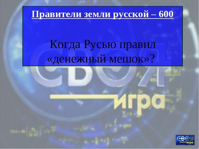 Правители земли русской – 600 Когда Русью правил «денежный мешок»?