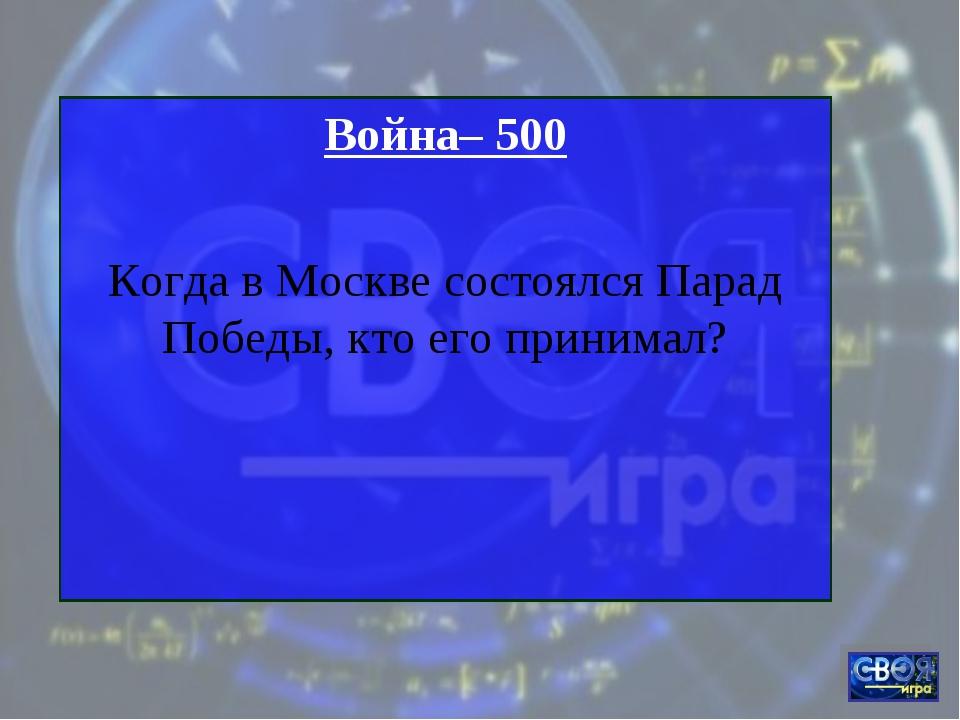 Война– 500 Когда в Москве состоялся Парад Победы, кто его принимал?