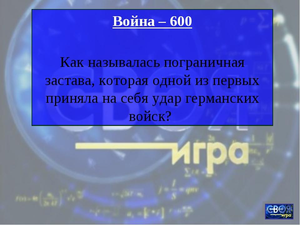 Война – 600 Как называлась пограничная застава, которая одной из первых приня...