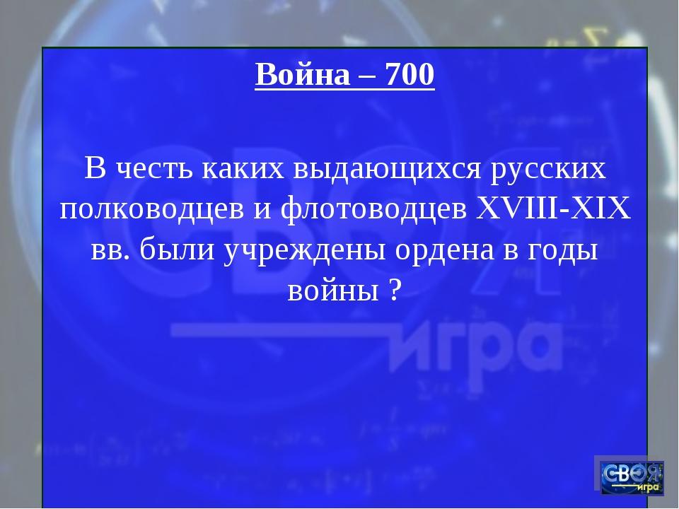 Война – 700 В честь каких выдающихся русских полководцев и флотоводцев XVIII-...