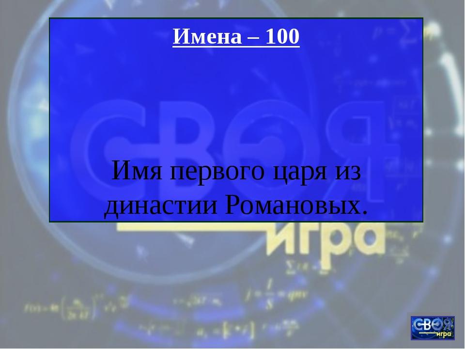 Имена – 100 Имя первого царя из династии Романовых.