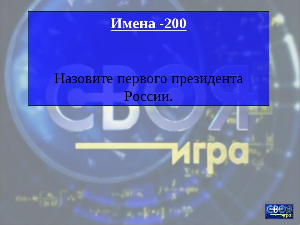 Имена -200 Назовите первого президента России.