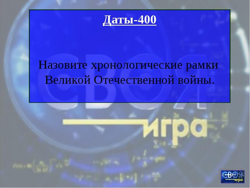 Даты-400 Назовите хронологические рамки Великой Отечественной войны.