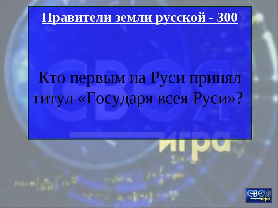 Правители земли русской - 300 Кто первым на Руси принял титул «Государя всея...