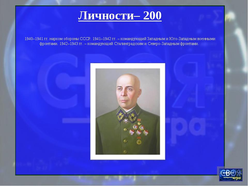 Личности– 200 1940–1941 гг. нарком обороны СССР. 1941–1942 гг. – командующий...