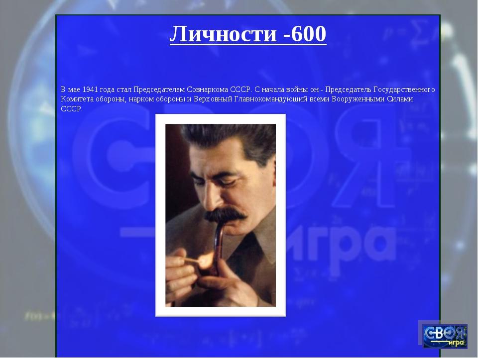 Личности -600 В мае 1941 года стал Председателем Совнаркома СССР. С начала во...