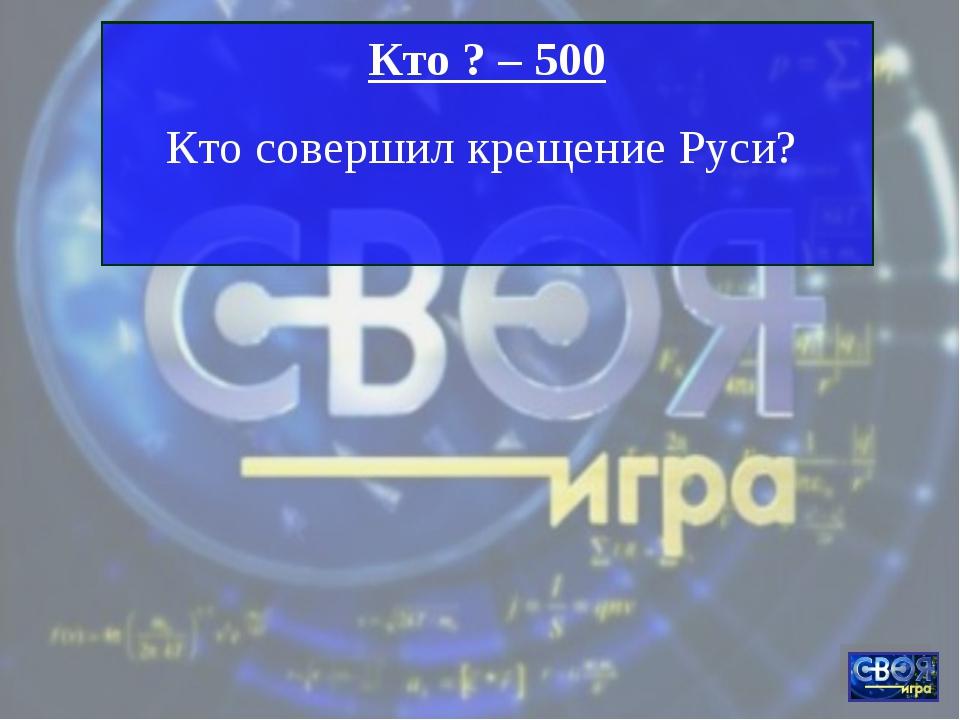 Кто ? – 500 Кто совершил крещение Руси?