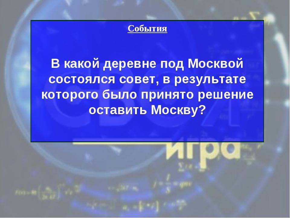 События В какой деревне под Москвой состоялся совет, в результате которого бы...