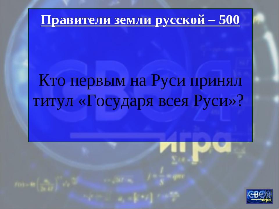 Правители земли русской – 500 Кто первым на Руси принял титул «Государя всея...