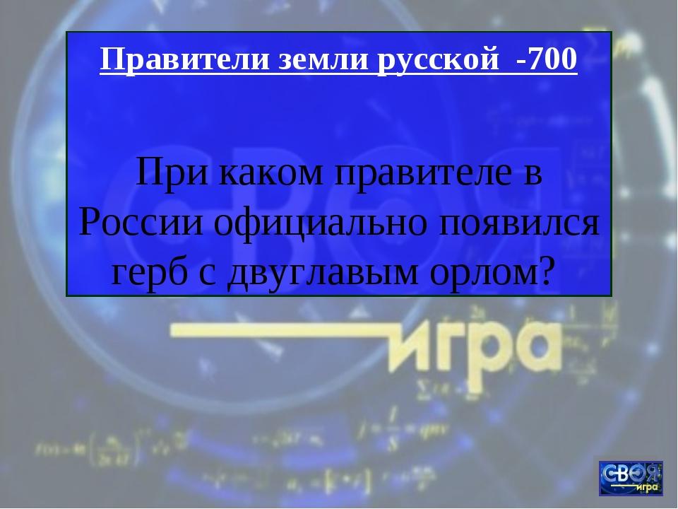 Правители земли русской -700 При каком правителе в России официально появился...