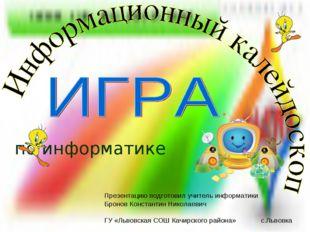 по информатике Презентацию подготовил учитель информатики Бронов Константин Н