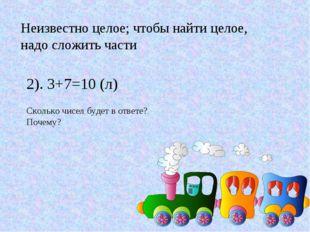 Неизвестно целое; чтобы найти целое, надо сложить части 2). 3+7=10 (л) Скольк