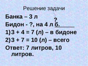 Решение задачи Банка – 3 л Бидон - ?, на 4 л б. 3 + 4 = 7 (л) – в бидоне 3 +