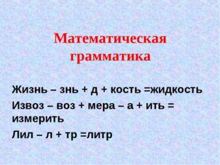 Математическая грамматика Жизнь – знь + д + кость =жидкость Извоз – воз + мер