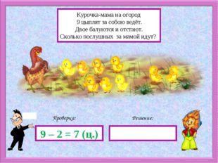 Решение: Проверка: 9 – 2 = 7 (ц.) Курочка-мама на огород 9 цыплят за собою ве