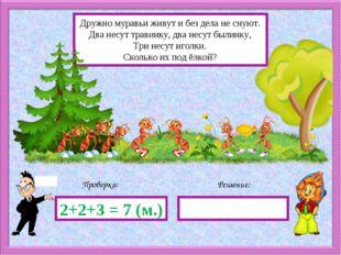 Решение: Проверка: 2+2+3 = 7 (м.) Дружно муравьи живут и без дела не снуют. Д