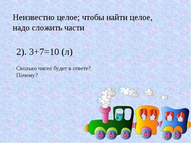 Неизвестно целое; чтобы найти целое, надо сложить части 2). 3+7=10 (л) Скольк...