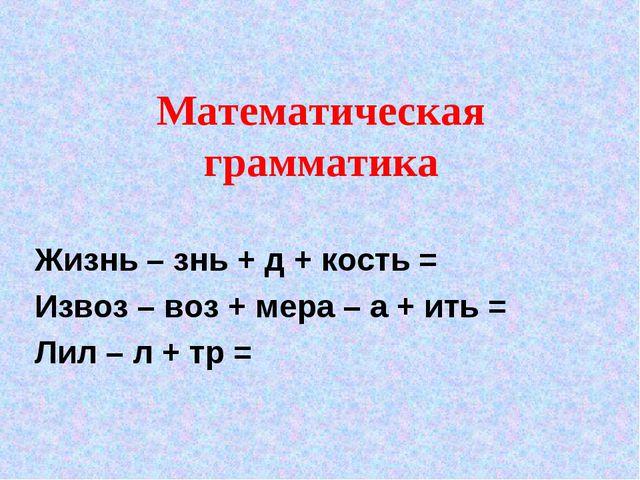 Математическая грамматика Жизнь – знь + д + кость = Извоз – воз + мера – а +...