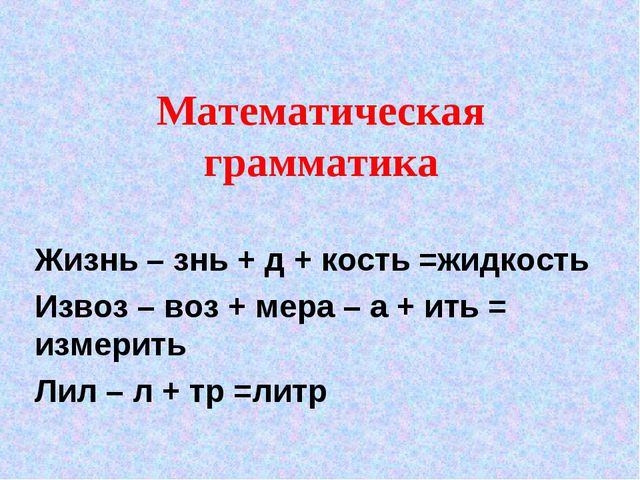 Математическая грамматика Жизнь – знь + д + кость =жидкость Извоз – воз + мер...