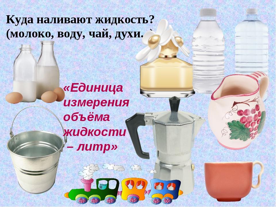 Куда наливают жидкость? (молоко, воду, чай, духи...) «Единица измерения объём...