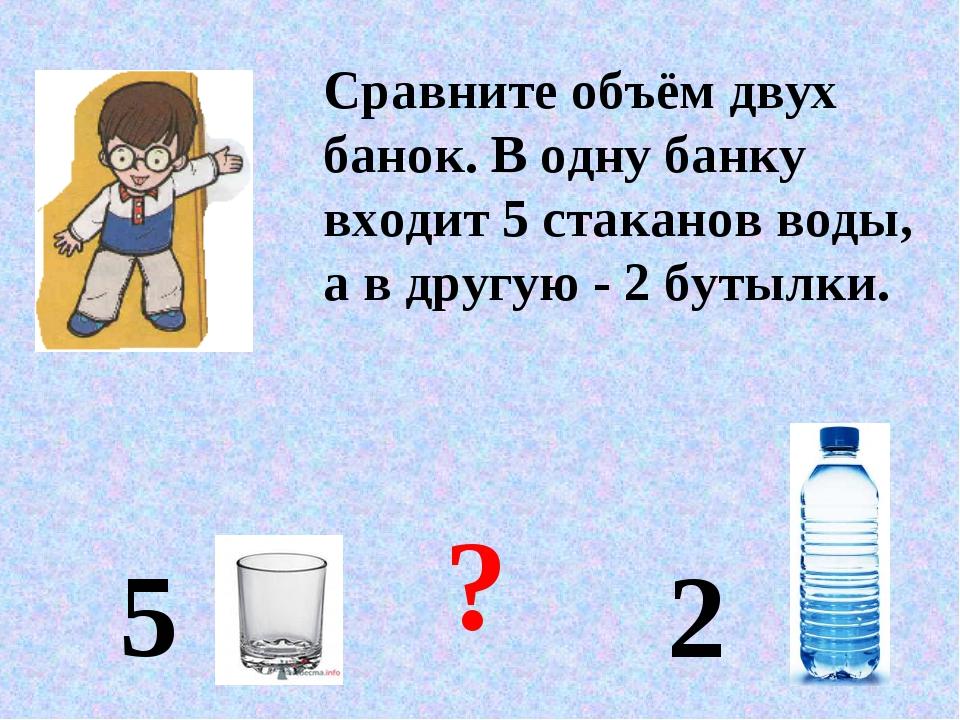 Сравните объём двух банок. В одну банку входит 5 стаканов воды, а в другую -...