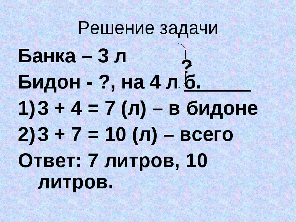 Решение задачи Банка – 3 л Бидон - ?, на 4 л б. 3 + 4 = 7 (л) – в бидоне 3 +...