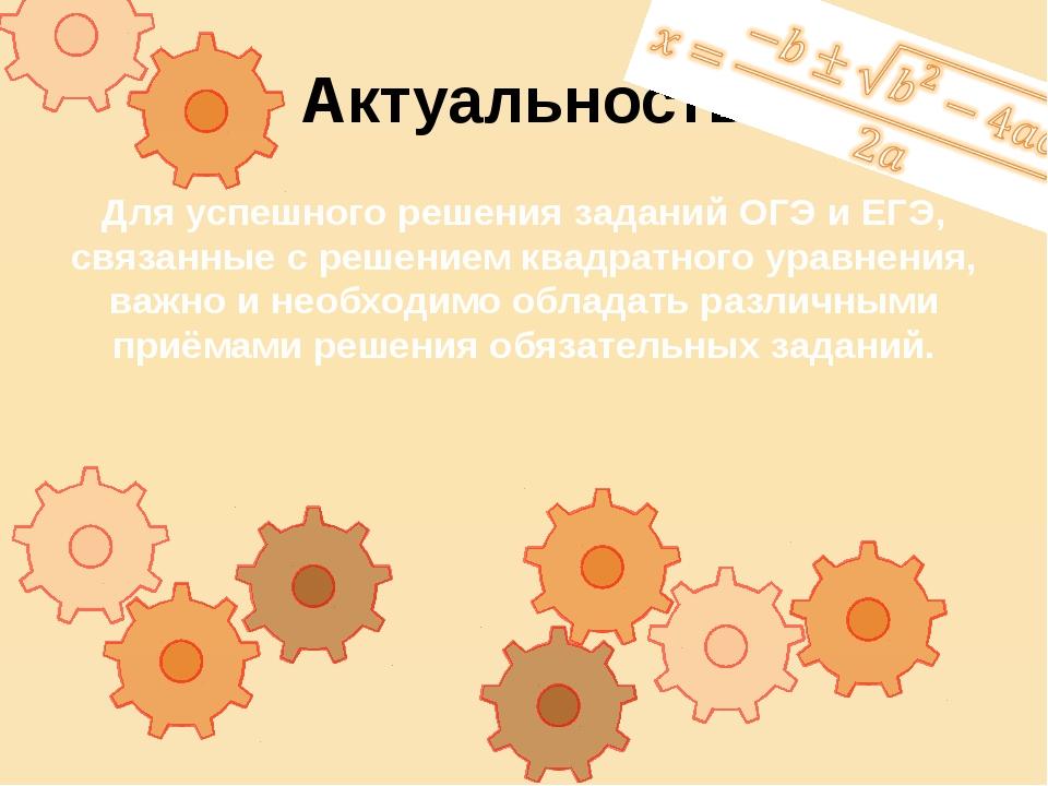 Актуальность Для успешного решения заданий ОГЭ и ЕГЭ, связанные с решением кв...