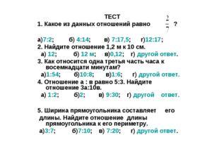 ТЕСТ 1. Какое из данных отношений равно ? а)7:2; б) 4:14; в) 7:17,5; г)12:17;