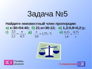 Задача №5 Найдите неизвестный член пропорции: а) х:30=54:40; б) 21:а=36:12; в