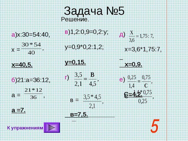 Задача №5 С=4,2. Решение. а)х:30=54:40, х = х=40,5. б)21:а=36:12, а = , а =7....