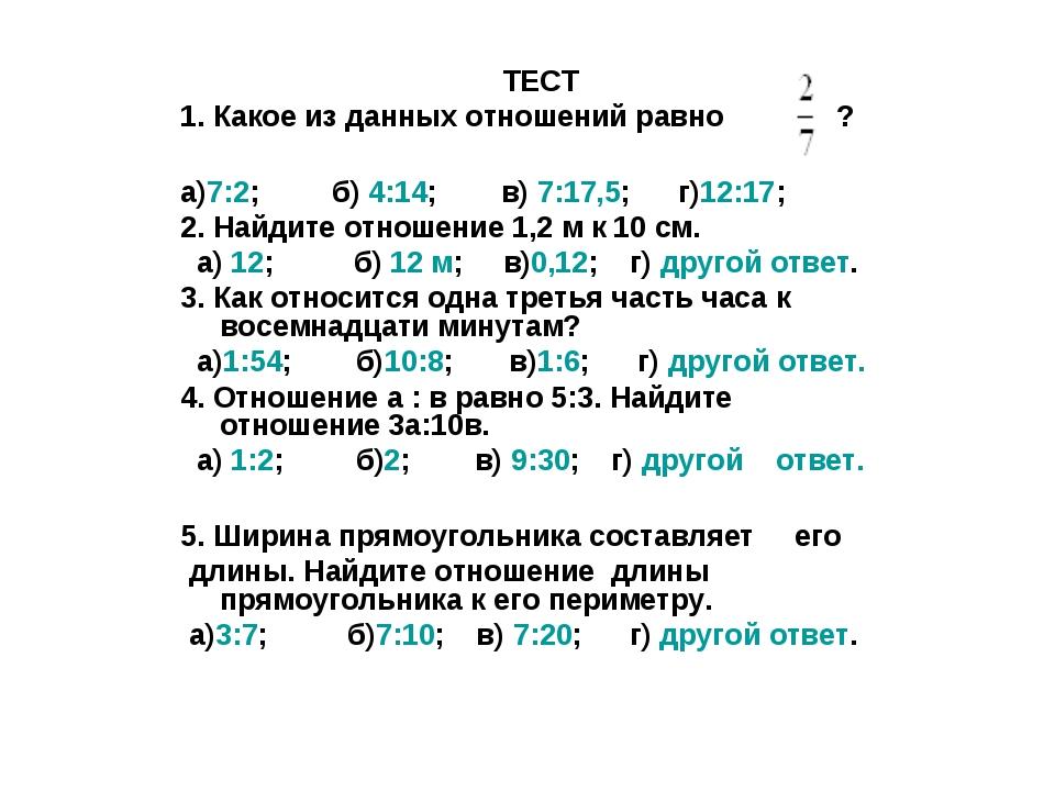 ТЕСТ 1. Какое из данных отношений равно ? а)7:2; б) 4:14; в) 7:17,5; г)12:17;...