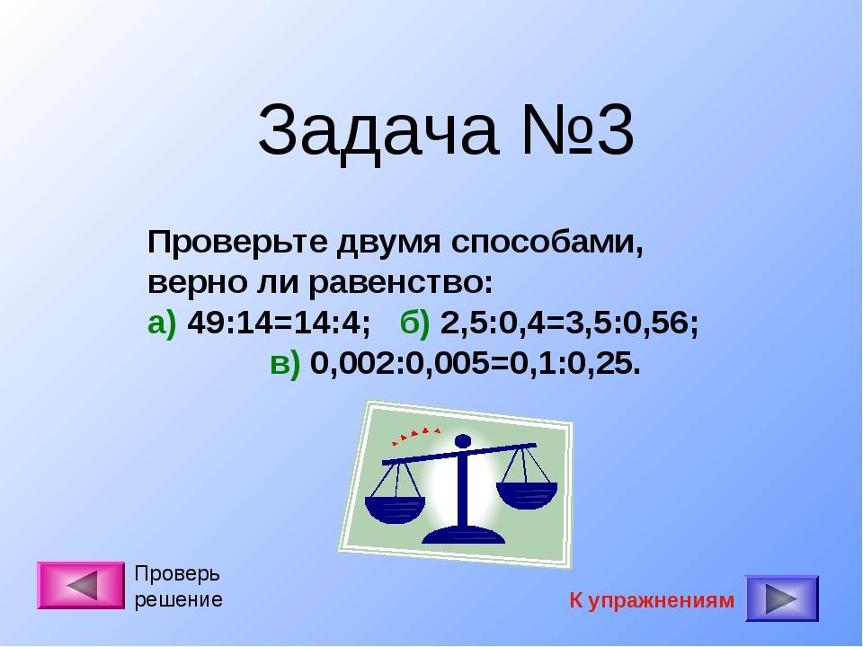 Задача №3 Проверьте двумя способами, верно ли равенство: а) 49:14=14:4; б) 2,...