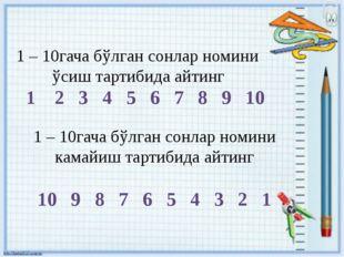 1 – 10гача бўлган сонлар номини ўсиш тартибида айтинг 1 2 3 4 5 6 7 8 9 10 1